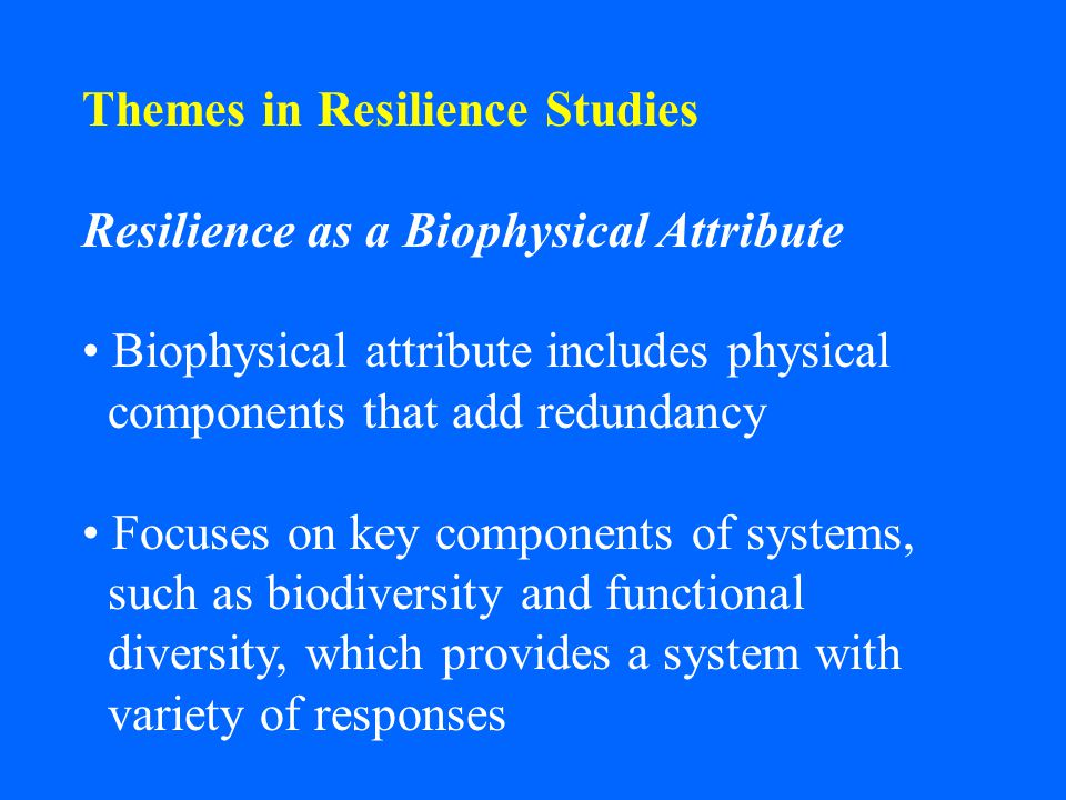 Themes in Resilience Studies Resilience as a Biophysical Attribute Biophysical attribute includes physical components that add redundancy Focuses on k