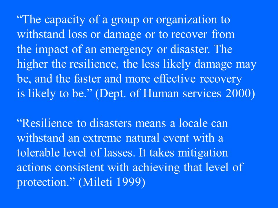 """The capacity of a group or organization to withstand loss or damage or to recover from the impact of an emergency or disaster. The higher the resilie"