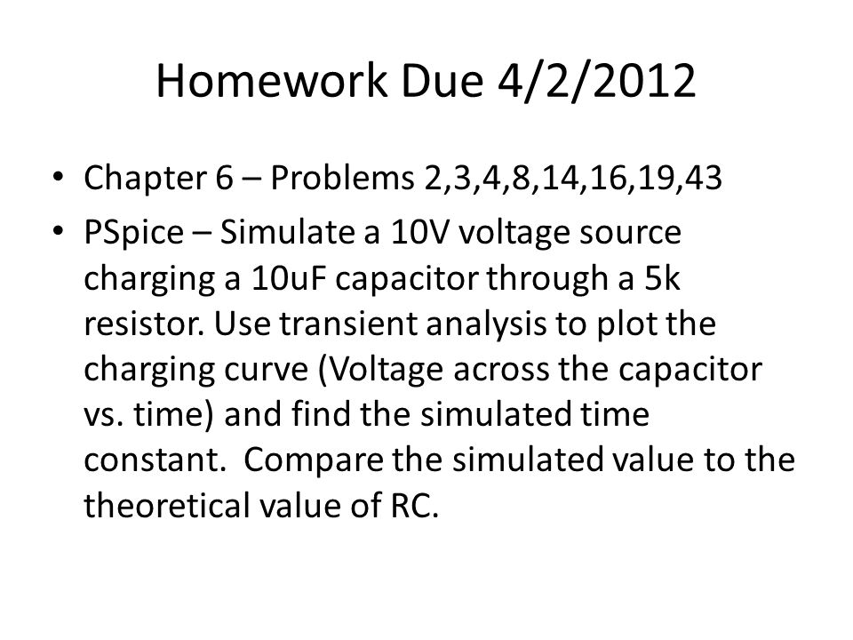 Homework Due 4/2/2012 Chapter 6 – Problems 2,3,4,8,14,16,19,43 PSpice – Simulate a 10V voltage source charging a 10uF capacitor through a 5k resistor.