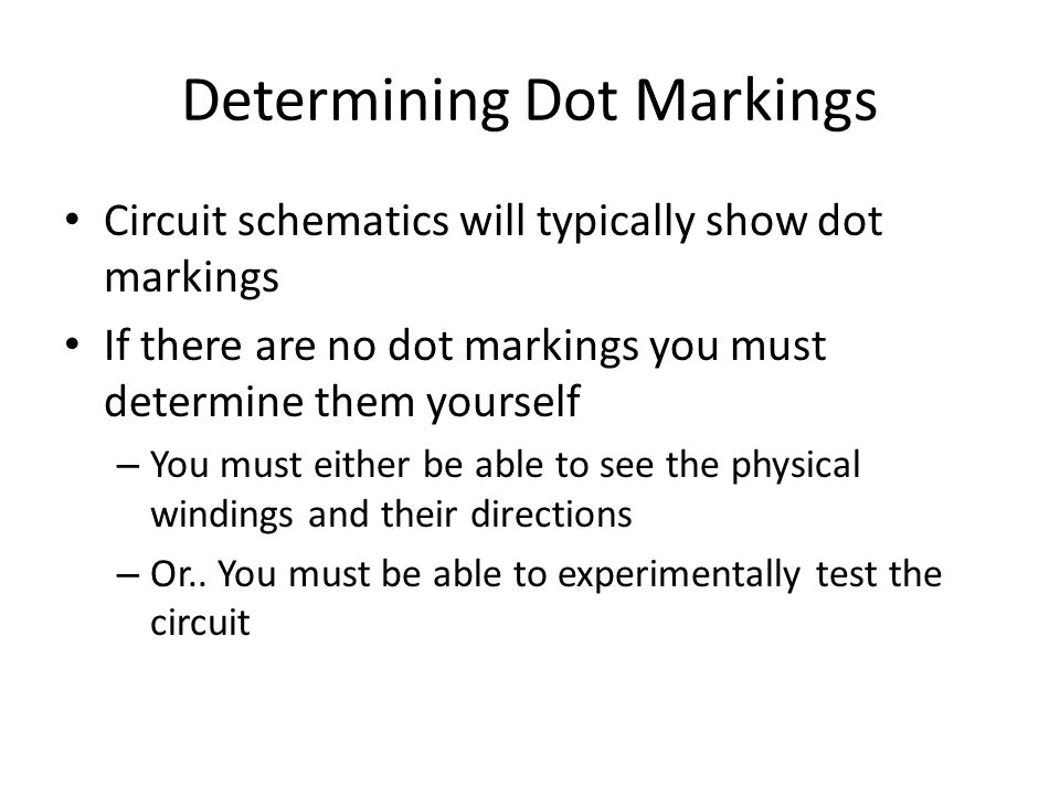 Determining Dot Markings Circuit schematics will typically show dot markings If there are no dot markings you must determine them yourself – You must either be able to see the physical windings and their directions – Or..