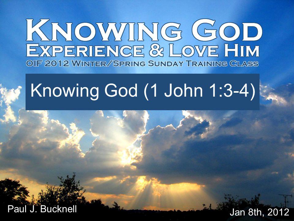 Lesson #1 Knowing God (1 John 1:3-4) Jan 8th, 2012 Paul J. Bucknell