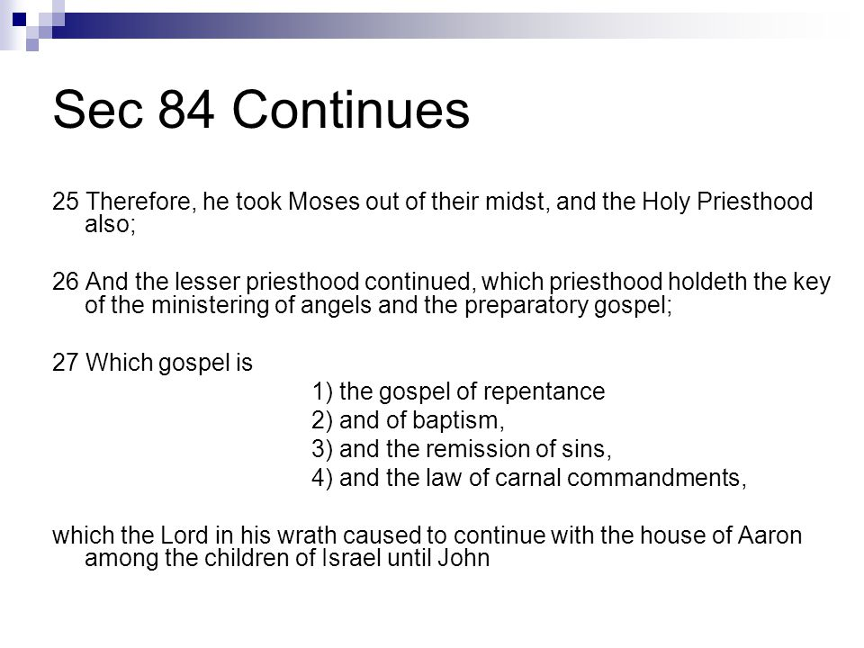Sec 84 Continues 25 Therefore, he took Moses out of their midst, and the Holy Priesthood also; 26 And the lesser priesthood continued, which priesthood holdeth the key of the ministering of angels and the preparatory gospel; 27 Which gospel is 1) the gospel of repentance 2) and of baptism, 3) and the remission of sins, 4) and the law of carnal commandments, which the Lord in his wrath caused to continue with the house of Aaron among the children of Israel until John
