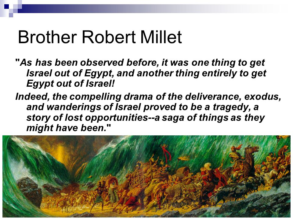 Brother Robert Millet As has been observed before, it was one thing to get Israel out of Egypt, and another thing entirely to get Egypt out of Israel.