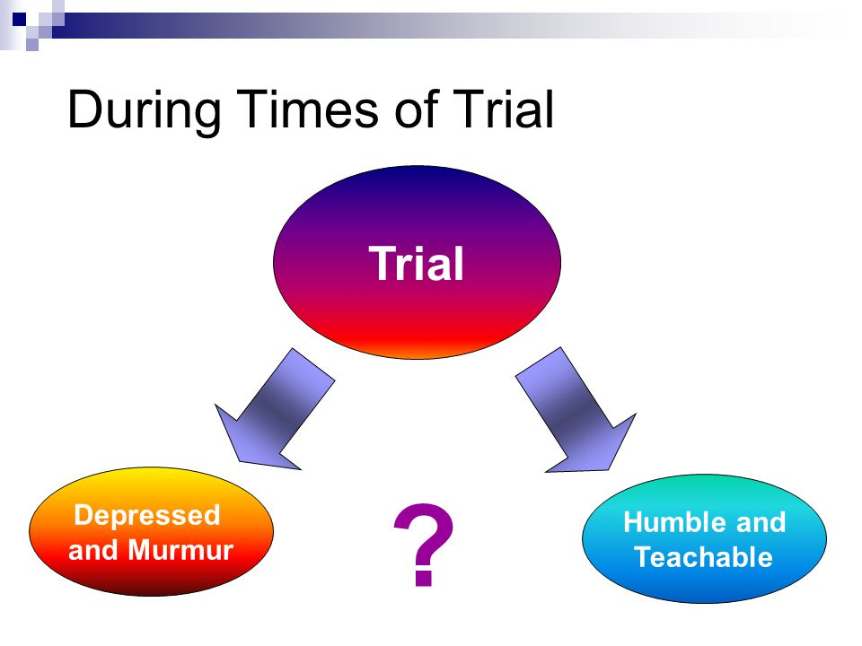 During Times of Trial Trial Depressed and Murmur Humble and Teachable