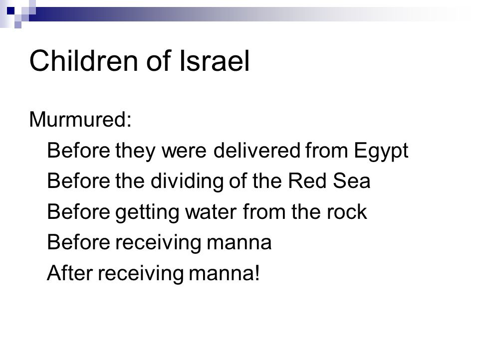 Children of Israel Murmured: Before they were delivered from Egypt Before the dividing of the Red Sea Before getting water from the rock Before receiving manna After receiving manna!