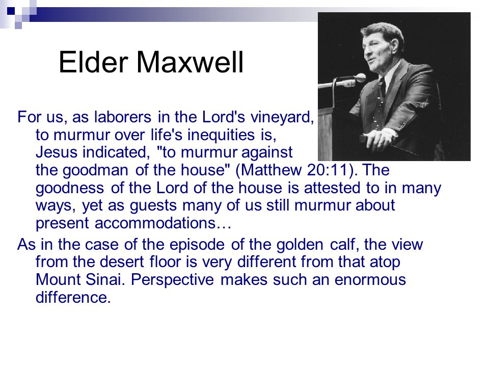 Elder Maxwell For us, as laborers in the Lord s vineyard, to murmur over life s inequities is, Jesus indicated, to murmur against the goodman of the house (Matthew 20:11).