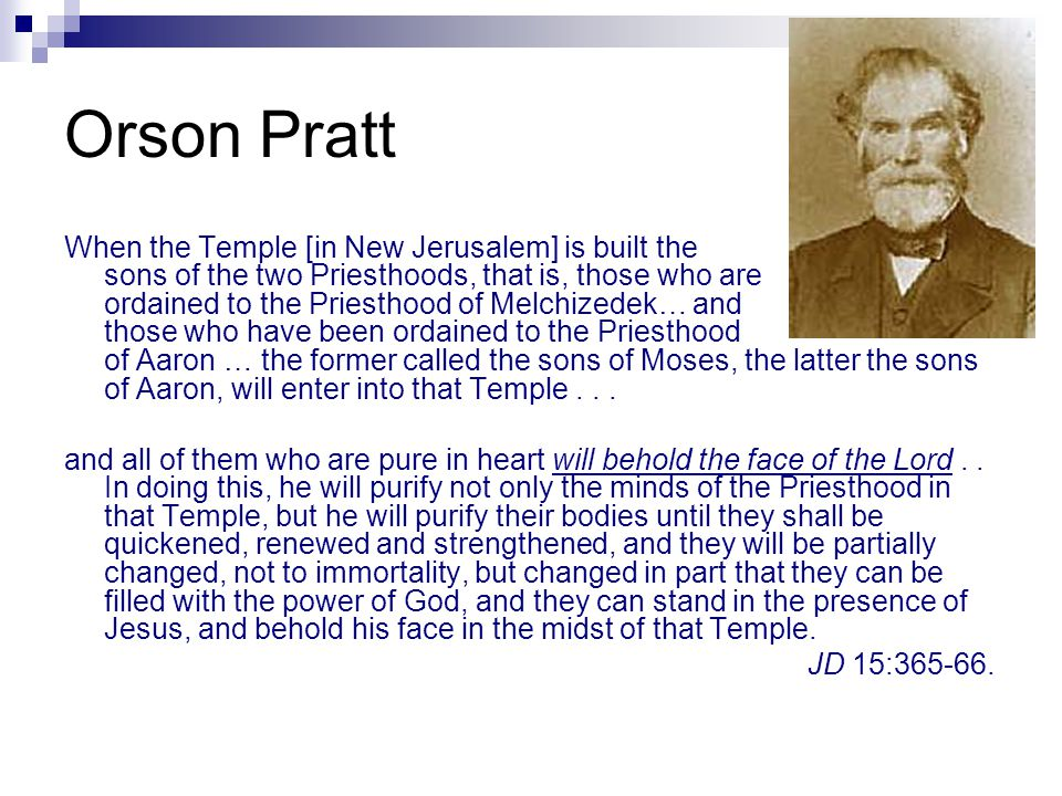 Orson Pratt When the Temple [in New Jerusalem] is built the sons of the two Priesthoods, that is, those who are ordained to the Priesthood of Melchizedek… and those who have been ordained to the Priesthood of Aaron … the former called the sons of Moses, the latter the sons of Aaron, will enter into that Temple...