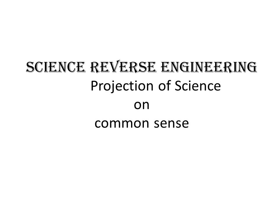 Science Reverse Engineering Projection of Science on common sense