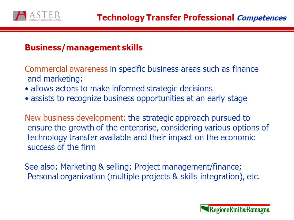 Business/management skills Commercial awareness in specific business areas such as finance and marketing: allows actors to make informed strategic decisions assists to recognize business opportunities at an early stage New business development: the strategic approach pursued to ensure the growth of the enterprise, considering various options of technology transfer available and their impact on the economic success of the firm See also: Marketing & selling; Project management/finance; Personal organization (multiple projects & skills integration), etc.