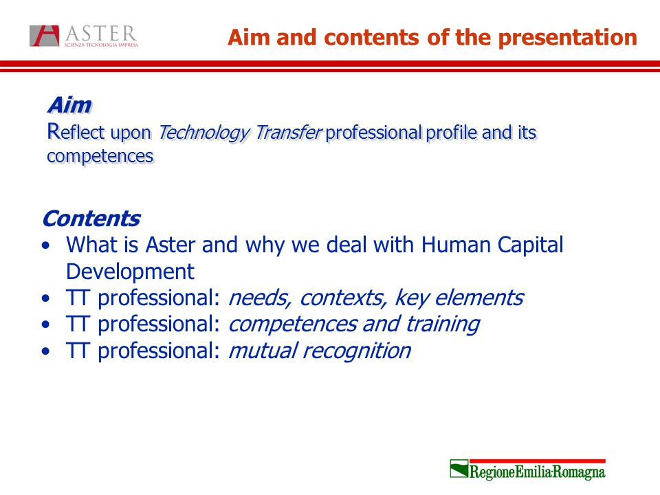 Aim R eflect upon Technology Transfer professional profile and its competences Aim and contents of the presentation Contents What is Aster and why we deal with Human Capital Development TT professional: needs, contexts, key elements TT professional: competences and training TT professional: mutual recognition