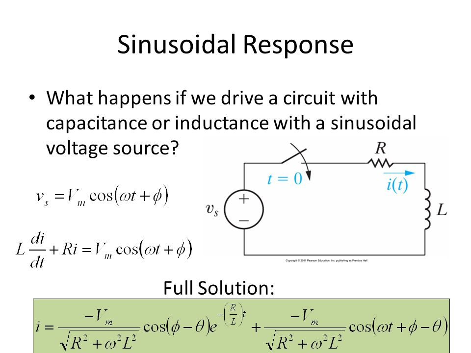 Sinusoidal Response What happens if we drive a circuit with capacitance or inductance with a sinusoidal voltage source? Full Solution: