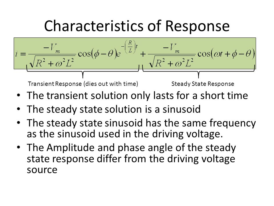 Characteristics of Response The transient solution only lasts for a short time The steady state solution is a sinusoid The steady state sinusoid has t
