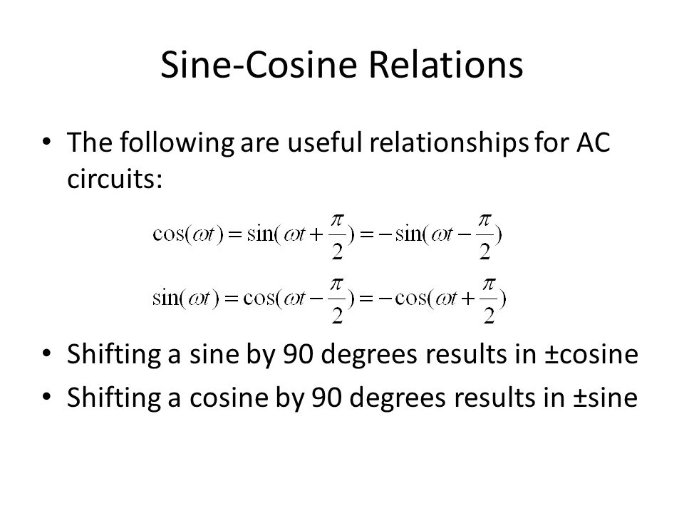 Sine-Cosine Relations The following are useful relationships for AC circuits: Shifting a sine by 90 degrees results in ±cosine Shifting a cosine by 90