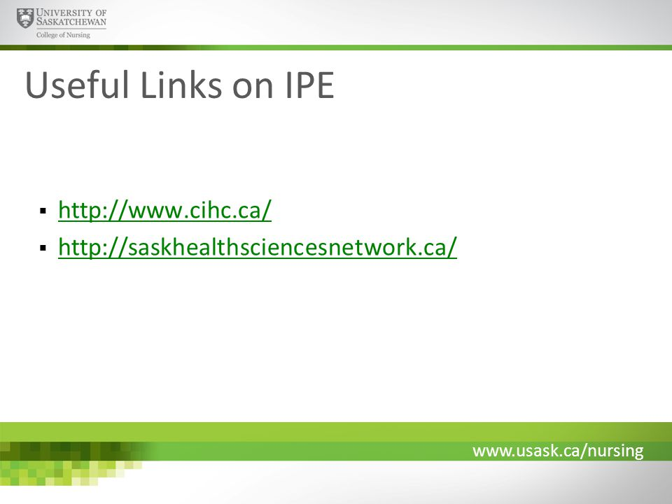 www.usask.ca/nursing Useful Links on IPE  http://www.cihc.ca/ http://www.cihc.ca/  http://saskhealthsciencesnetwork.ca/ http://saskhealthsciencesnetwork.ca/