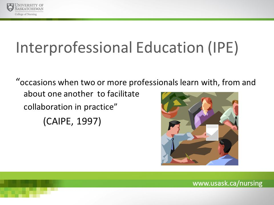 www.usask.ca/nursing Interprofessional Education (IPE) occasions when two or more professionals learn with, from and about one another to facilitate collaboration in practice (CAIPE, 1997)