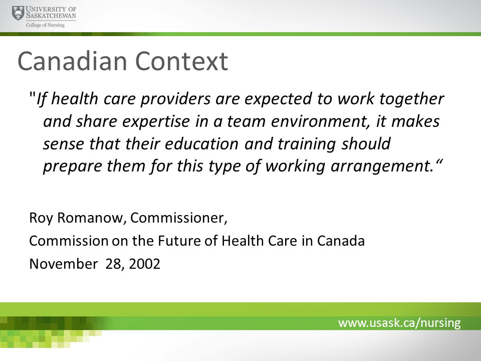 www.usask.ca/nursing Canadian Context If health care providers are expected to work together and share expertise in a team environment, it makes sense that their education and training should prepare them for this type of working arrangement. Roy Romanow, Commissioner, Commission on the Future of Health Care in Canada November 28, 2002