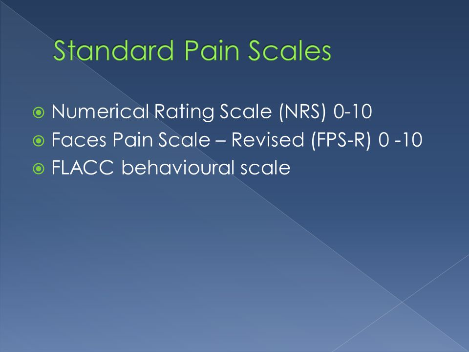  Numerical Rating Scale (NRS) 0-10  Faces Pain Scale – Revised (FPS-R) 0 -10  FLACC behavioural scale