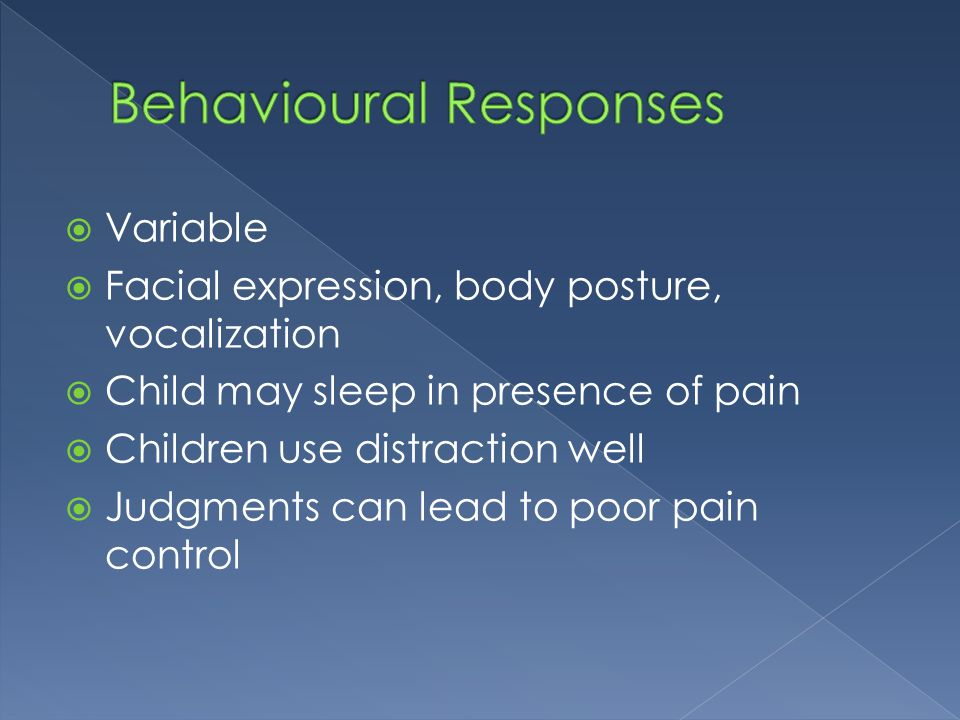  Variable  Facial expression, body posture, vocalization  Child may sleep in presence of pain  Children use distraction well  Judgments can lead