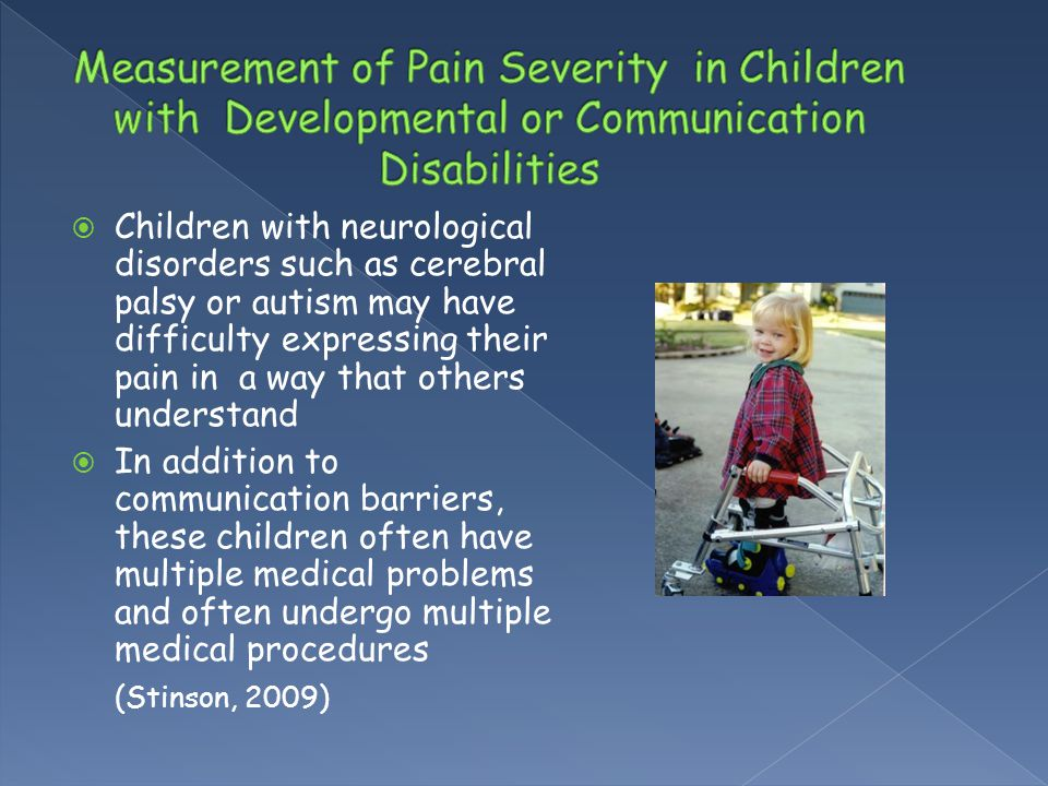  Children with neurological disorders such as cerebral palsy or autism may have difficulty expressing their pain in a way that others understand  In