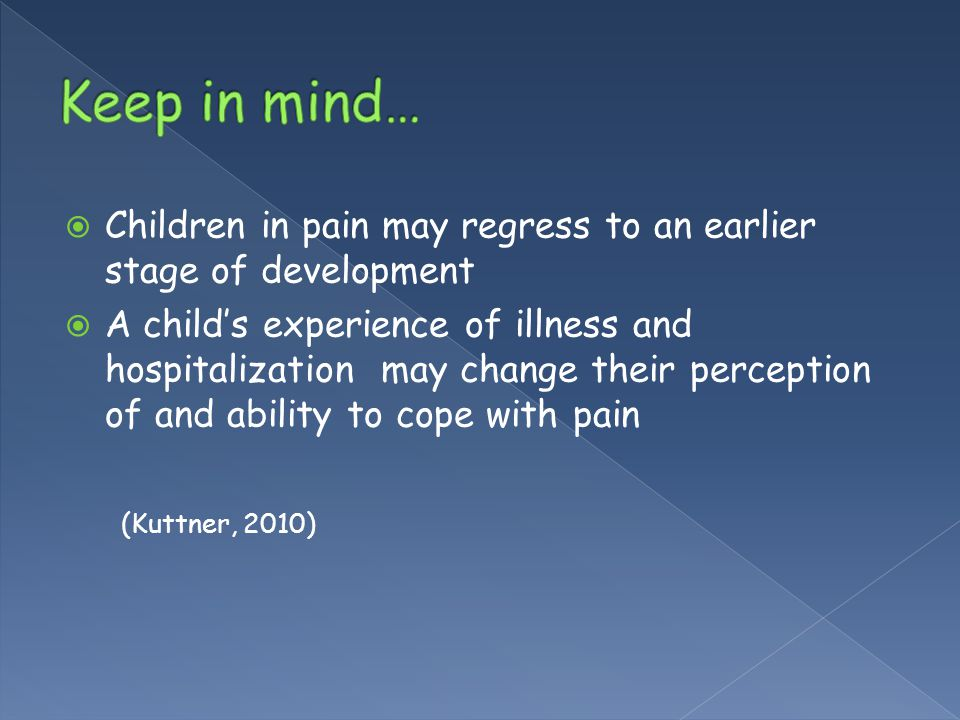  Children in pain may regress to an earlier stage of development  A child's experience of illness and hospitalization may change their perception of