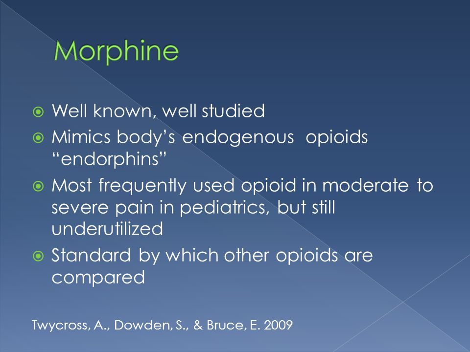 """ Well known, well studied  Mimics body's endogenous opioids """"endorphins""""  Most frequently used opioid in moderate to severe pain in pediatrics, but"""