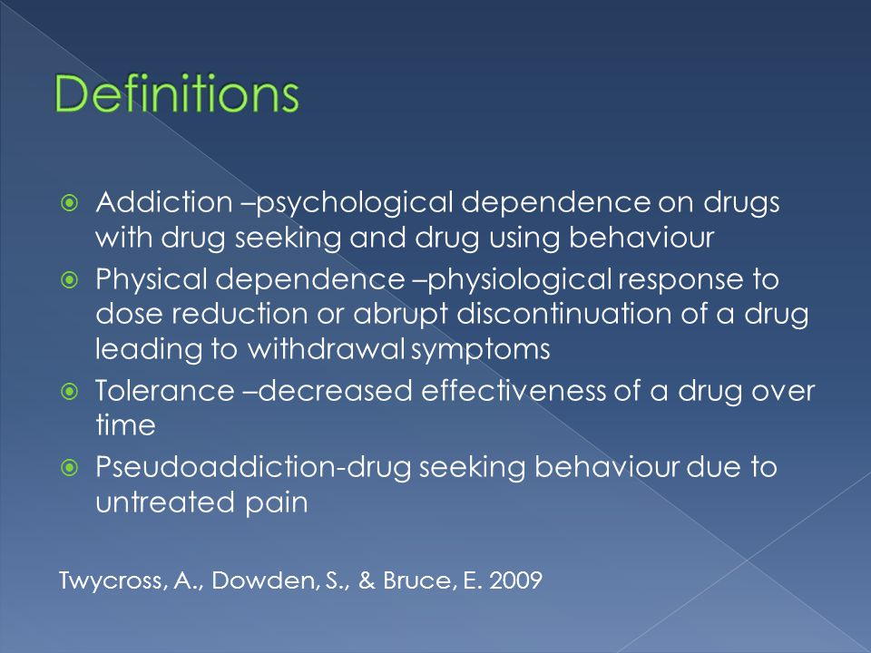  Addiction –psychological dependence on drugs with drug seeking and drug using behaviour  Physical dependence –physiological response to dose reduct