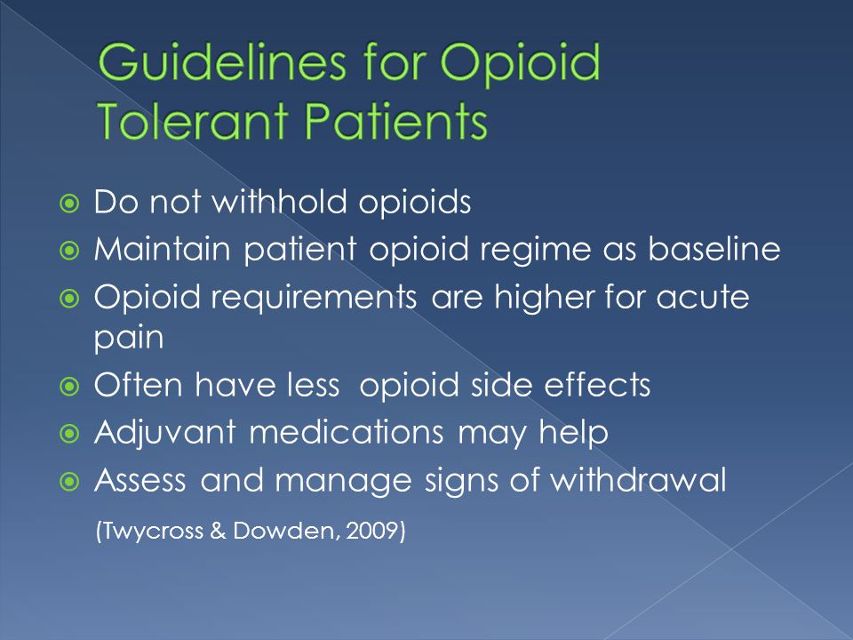  Do not withhold opioids  Maintain patient opioid regime as baseline  Opioid requirements are higher for acute pain  Often have less opioid side e