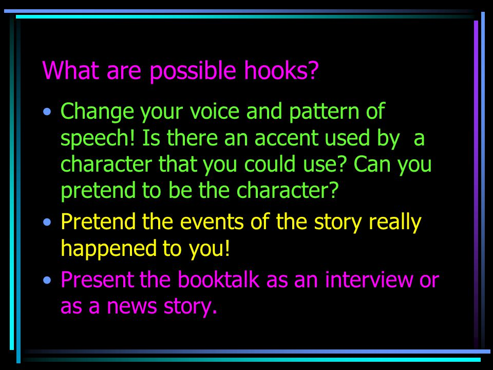 What are possible hooks. Change your voice and pattern of speech.