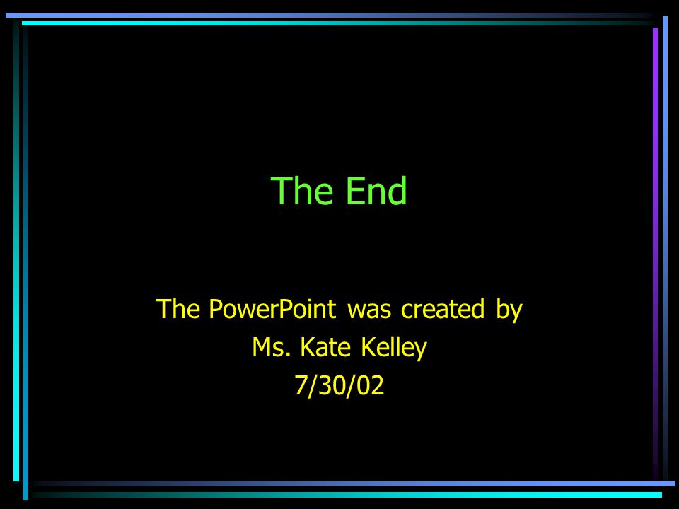 The End The PowerPoint was created by Ms. Kate Kelley 7/30/02