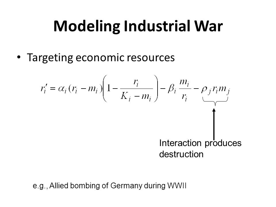 Modeling Industrial War Targeting economic resources Interaction produces destruction e.g., Allied bombing of Germany during WWII