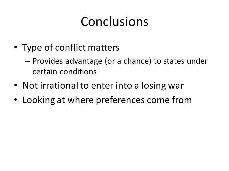 Conclusions Type of conflict matters – Provides advantage (or a chance) to states under certain conditions Not irrational to enter into a losing war Looking at where preferences come from