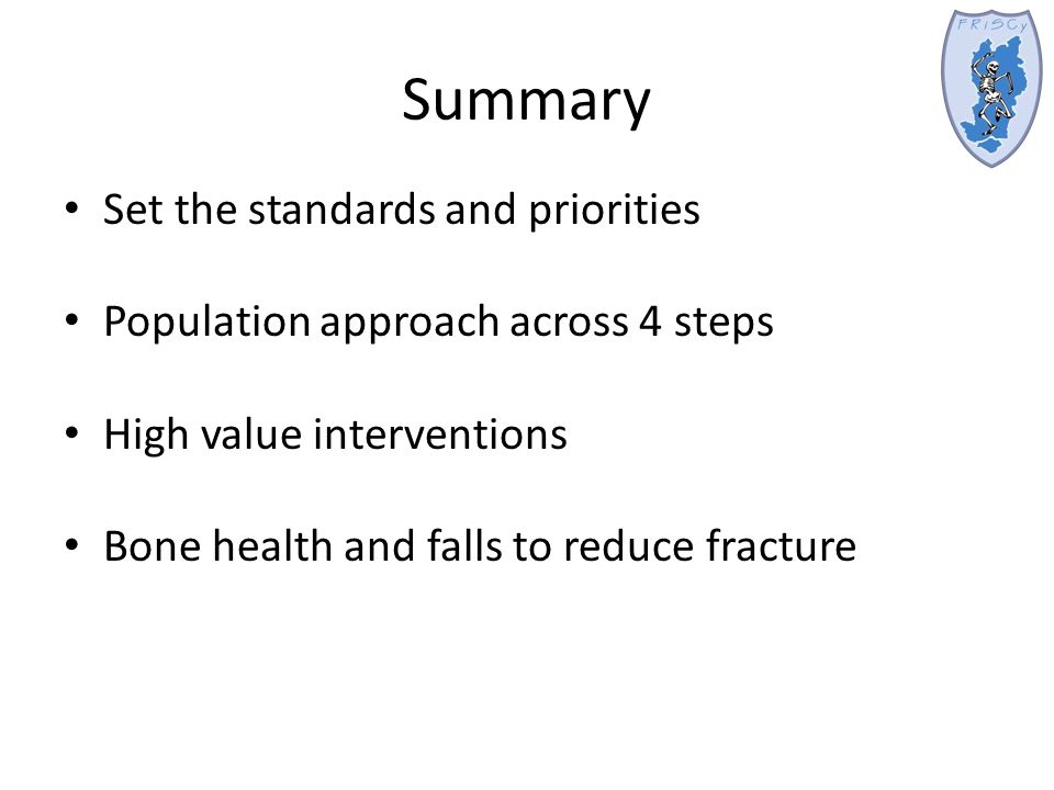 Summary Set the standards and priorities Population approach across 4 steps High value interventions Bone health and falls to reduce fracture
