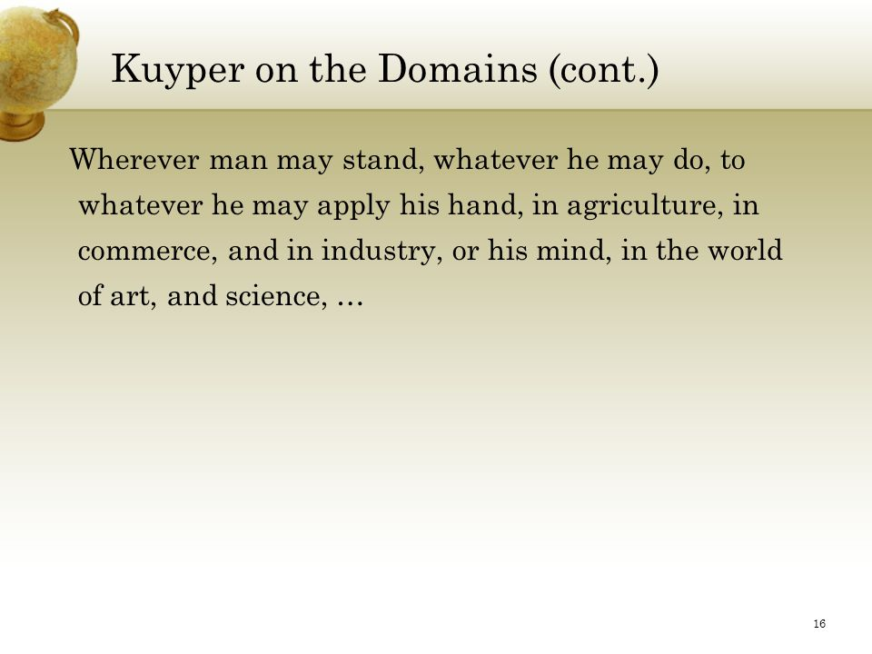 16 Kuyper on the Domains (cont.) Wherever man may stand, whatever he may do, to whatever he may apply his hand, in agriculture, in commerce, and in industry, or his mind, in the world of art, and science, …