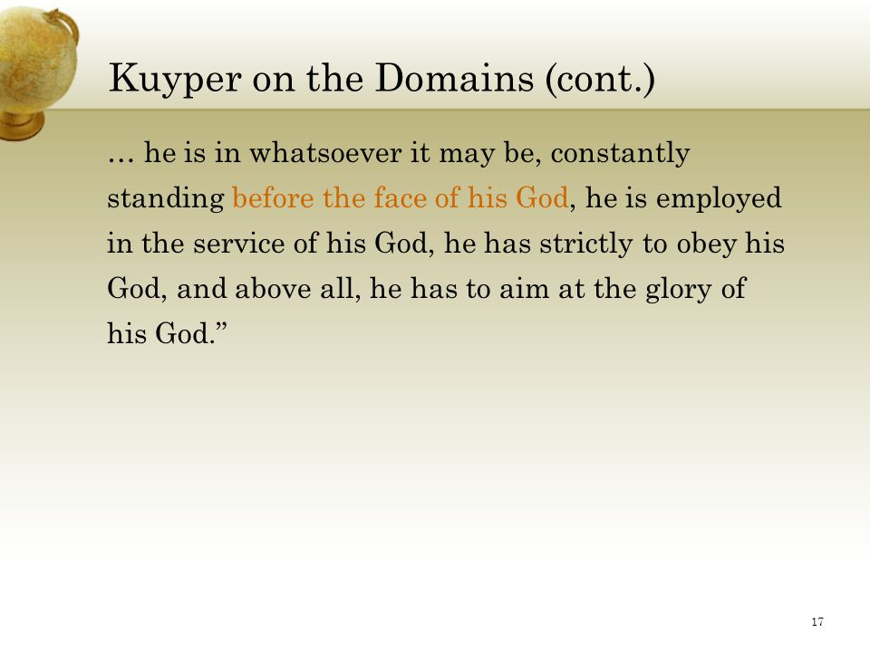 17 Kuyper on the Domains (cont.) … he is in whatsoever it may be, constantly standing before the face of his God, he is employed in the service of his