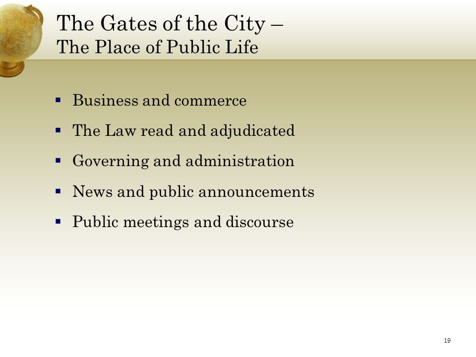 19 The Gates of the City – The Place of Public Life  Business and commerce  The Law read and adjudicated  Governing and administration  News and p