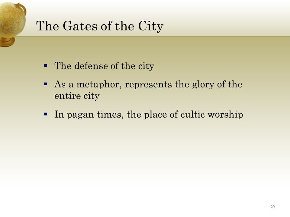 20 The Gates of the City  The defense of the city  As a metaphor, represents the glory of the entire city  In pagan times, the place of cultic worship