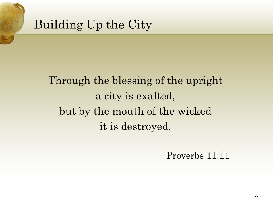 Building Up the City Through the blessing of the upright a city is exalted, but by the mouth of the wicked it is destroyed. Proverbs 11:11 23