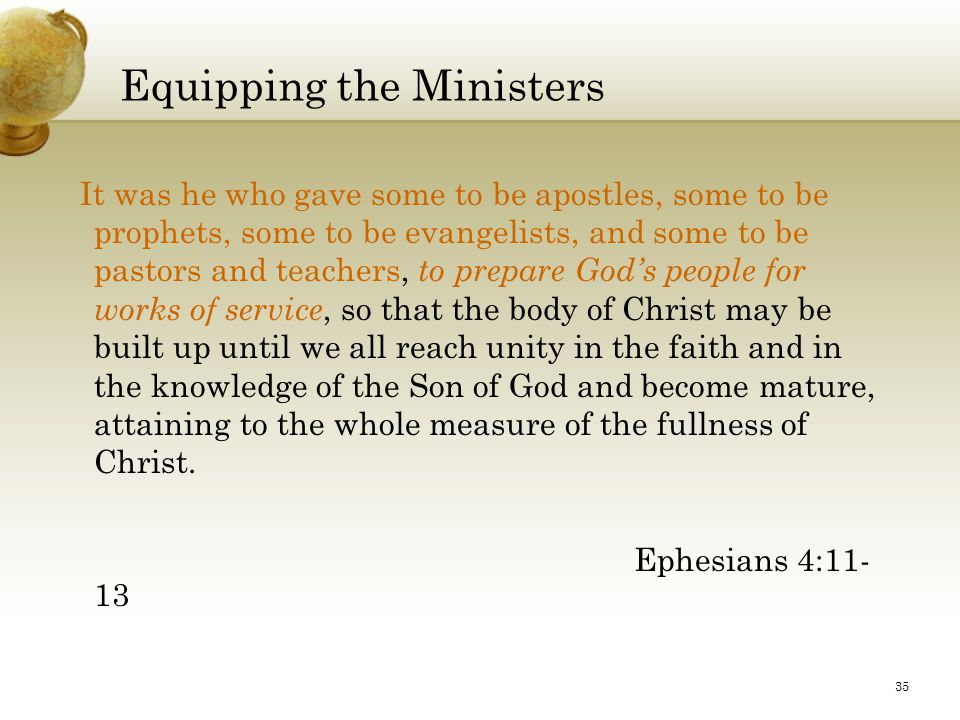 35 Equipping the Ministers It was he who gave some to be apostles, some to be prophets, some to be evangelists, and some to be pastors and teachers, to prepare God's people for works of service, so that the body of Christ may be built up until we all reach unity in the faith and in the knowledge of the Son of God and become mature, attaining to the whole measure of the fullness of Christ.