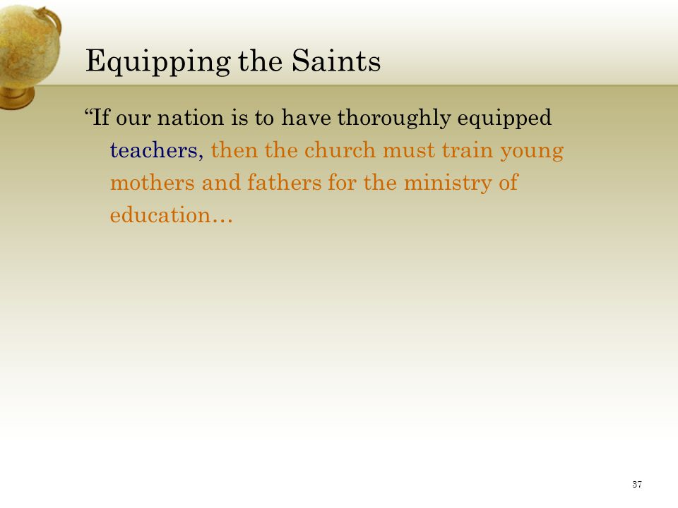 37 Equipping the Saints If our nation is to have thoroughly equipped teachers, then the church must train young mothers and fathers for the ministry of education…