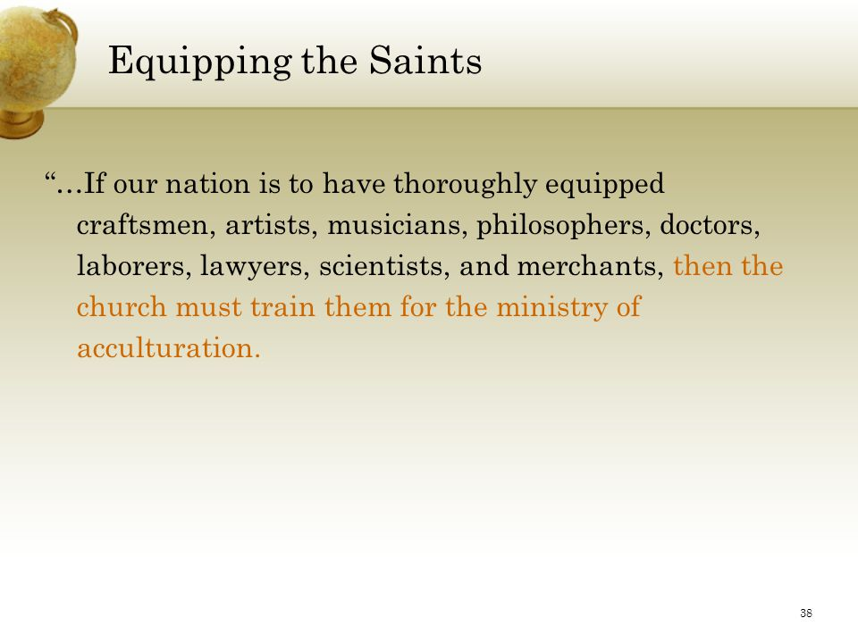 38 Equipping the Saints …If our nation is to have thoroughly equipped craftsmen, artists, musicians, philosophers, doctors, laborers, lawyers, scientists, and merchants, then the church must train them for the ministry of acculturation.