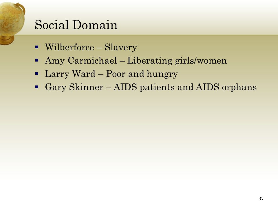 43 Social Domain  Wilberforce – Slavery  Amy Carmichael – Liberating girls/women  Larry Ward – Poor and hungry  Gary Skinner – AIDS patients and A