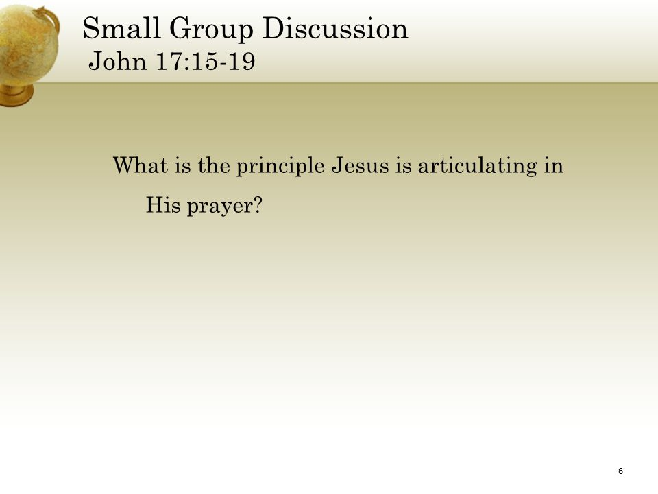 6 Small Group Discussion John 17:15-19 What is the principle Jesus is articulating in His prayer?