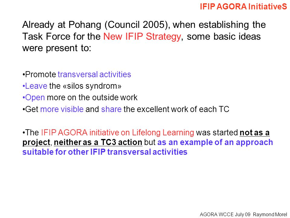 AGORA WCCE July 09 Raymond Morel Already at Pohang (Council 2005), when establishing the Task Force for the New IFIP Strategy, some basic ideas were present to: Promote transversal activities Leave the «silos syndrom» Open more on the outside work Get more visible and share the excellent work of each TC The IFIP AGORA initiative on Lifelong Learning was started not as a project, neither as a TC3 action but as an example of an approach suitable for other IFIP transversal activities IFIP AGORA InitiativeS
