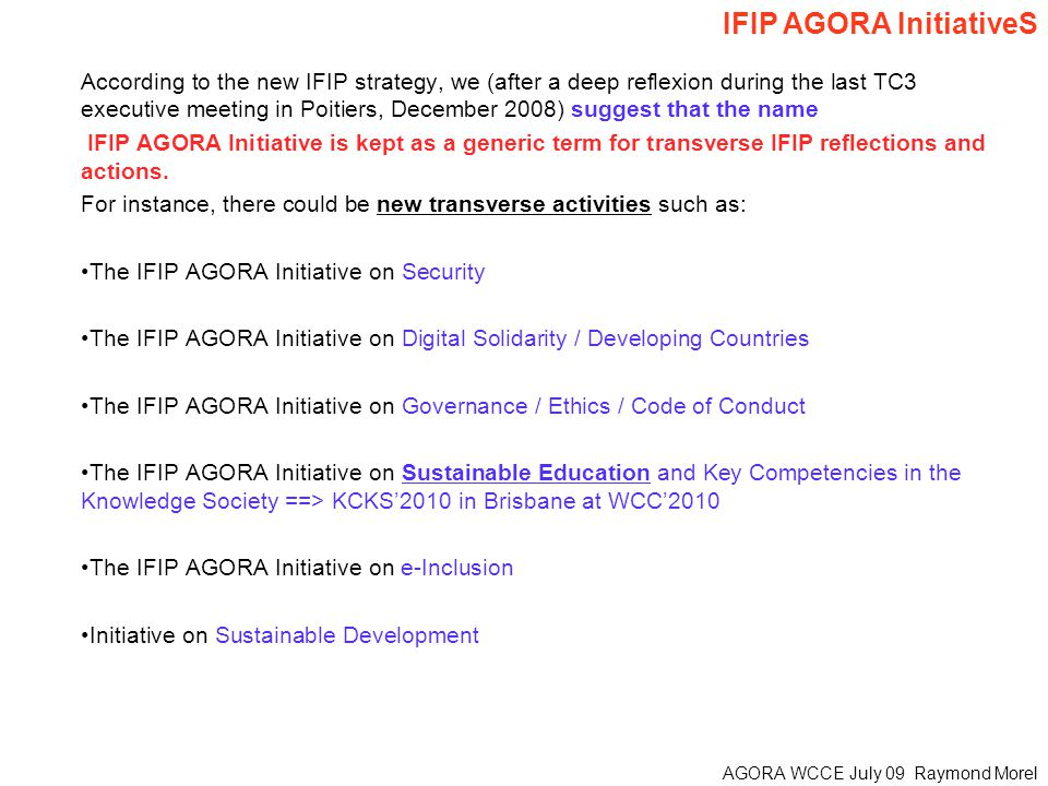 AGORA WCCE July 09 Raymond Morel According to the new IFIP strategy, we (after a deep reflexion during the last TC3 executive meeting in Poitiers, December 2008) suggest that the name IFIP AGORA Initiative is kept as a generic term for transverse IFIP reflections and actions.