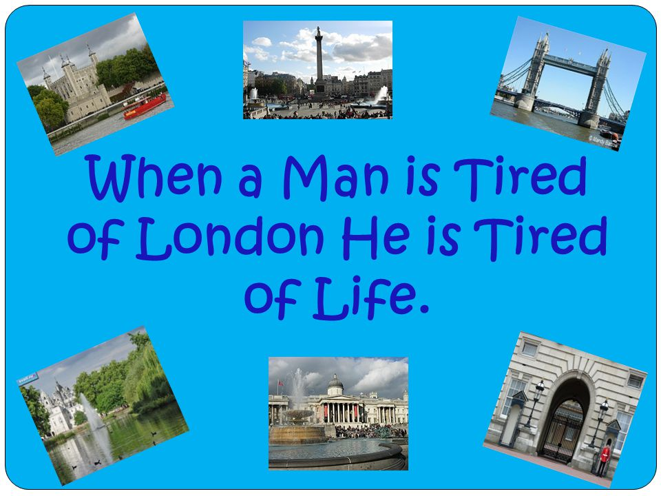 When a Man is Tired of London He is Tired of Life.