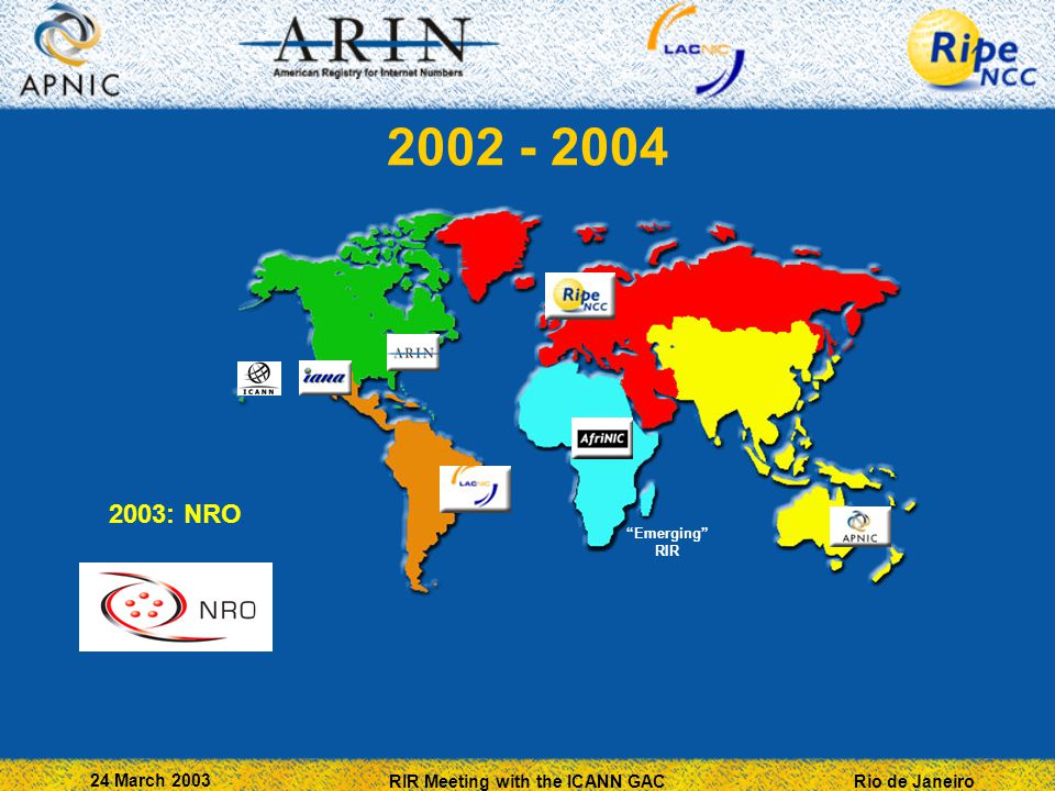 Rio de Janeiro 24 March 2003 RIR Meeting with the ICANN GAC 2002 - 2004 Emerging RIR 2003: NRO