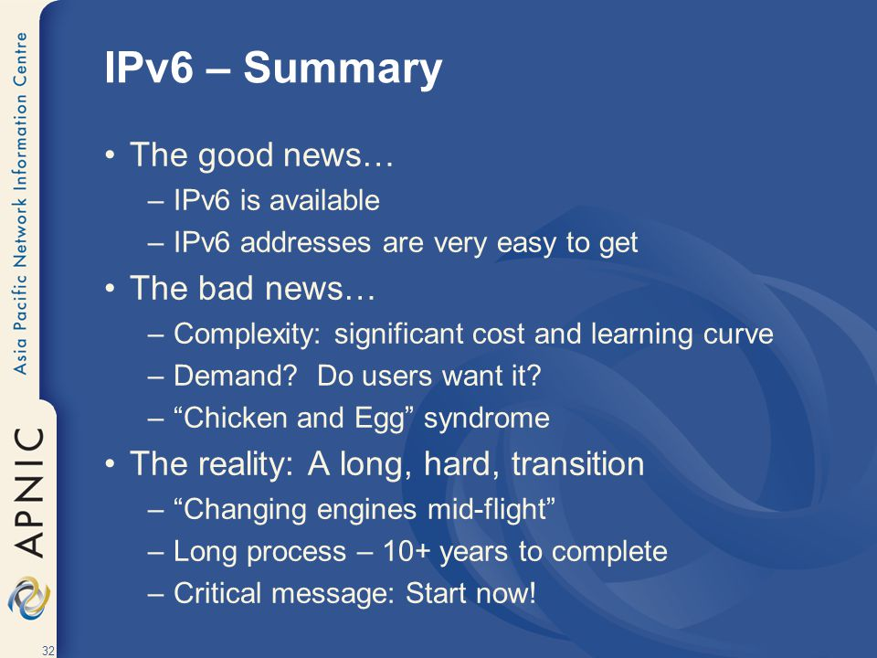 32 IPv6 – Summary The good news… –IPv6 is available –IPv6 addresses are very easy to get The bad news… –Complexity: significant cost and learning curve –Demand.