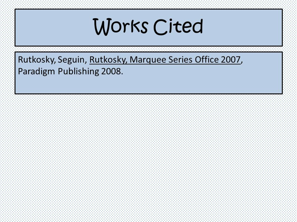 Works Cited Rutkosky, Seguin, Rutkosky, Marquee Series Office 2007, Paradigm Publishing 2008.
