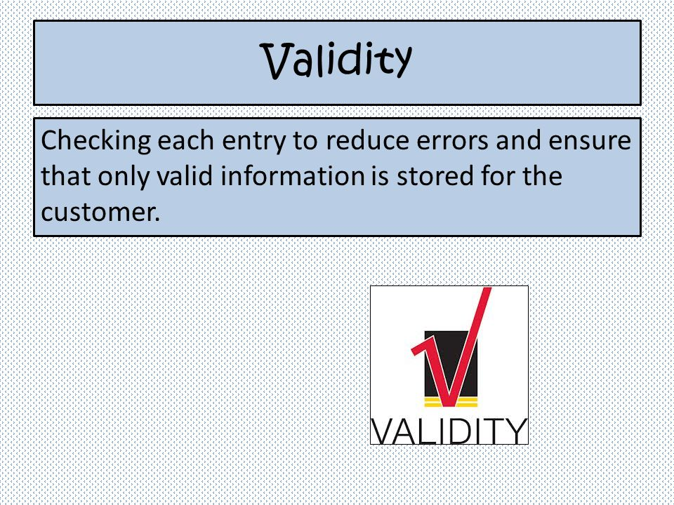 Validity Checking each entry to reduce errors and ensure that only valid information is stored for the customer.