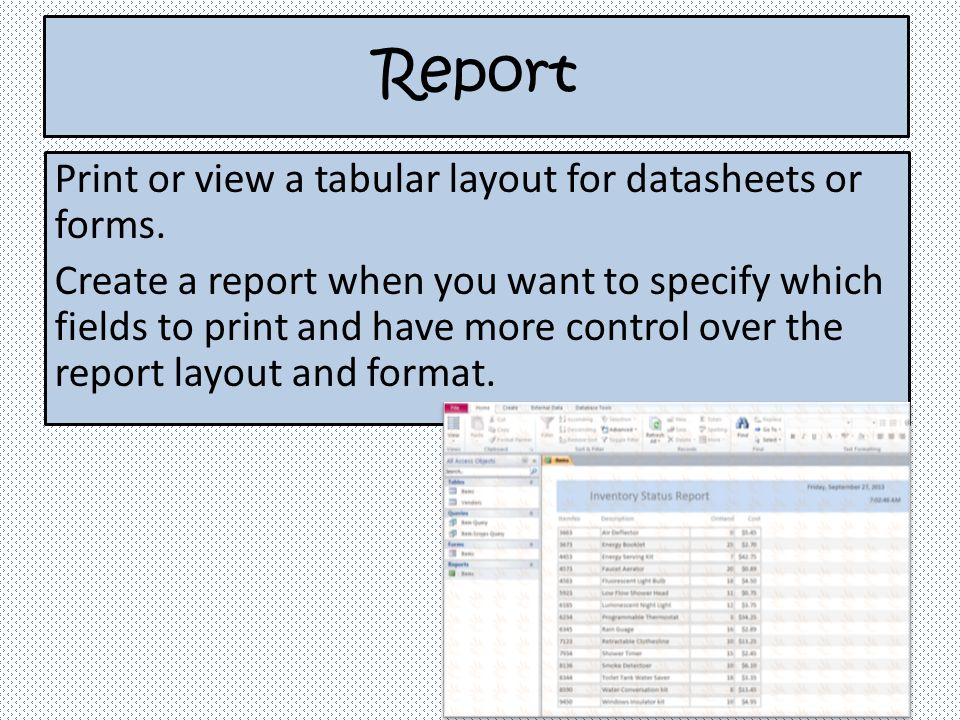 Report Print or view a tabular layout for datasheets or forms. Create a report when you want to specify which fields to print and have more control ov